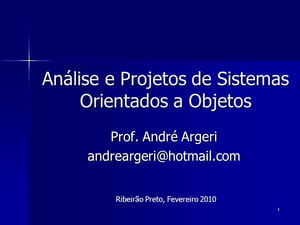 1 Análise e Projetos de Sistemas Orientados a Objetos Prof. André Argeri andreargeri@hotmail.com Ribeirão Preto, Fevereiro 2010