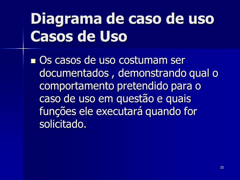 22 Diagrama de caso de uso Casos de Uso Os casos de uso costumam ser documentados, demonstrando qual o comportamento pretendido para o caso de uso em