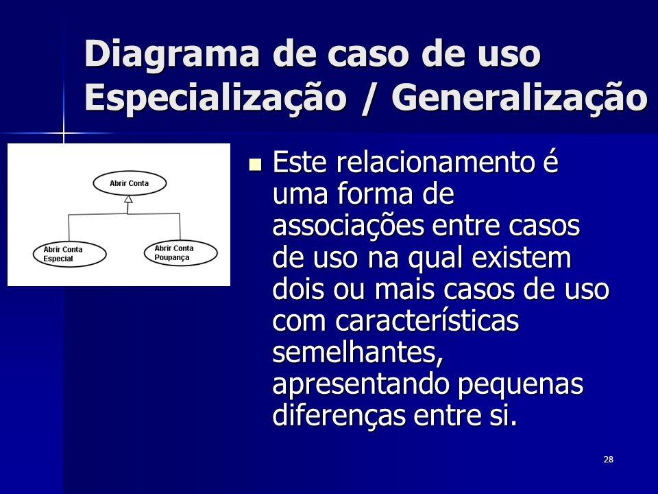 28 Diagrama de caso de uso Especialização / Generalização Este relacionamento é uma forma de associações entre casos de uso na qual existem dois ou ma