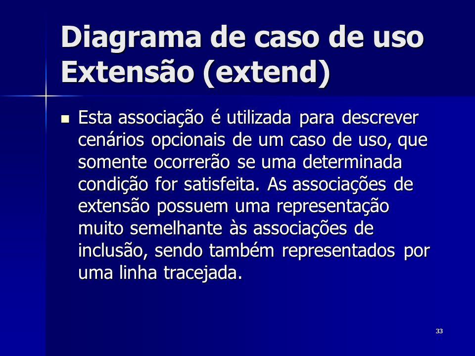 33 Diagrama de caso de uso Extensão (extend) Esta associação é utilizada para descrever cenários opcionais de um caso de uso, que somente ocorrerão se
