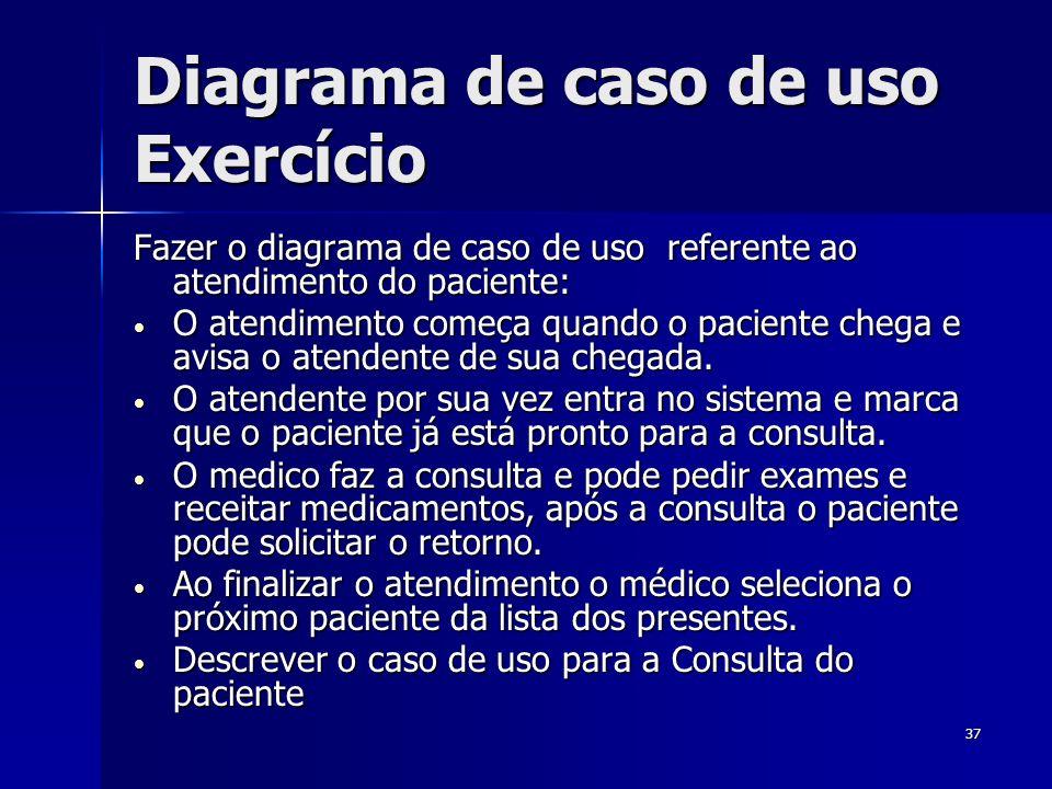 37 Diagrama de caso de uso Exercício Fazer o diagrama de caso de uso referente ao atendimento do paciente: O atendimento começa quando o paciente cheg