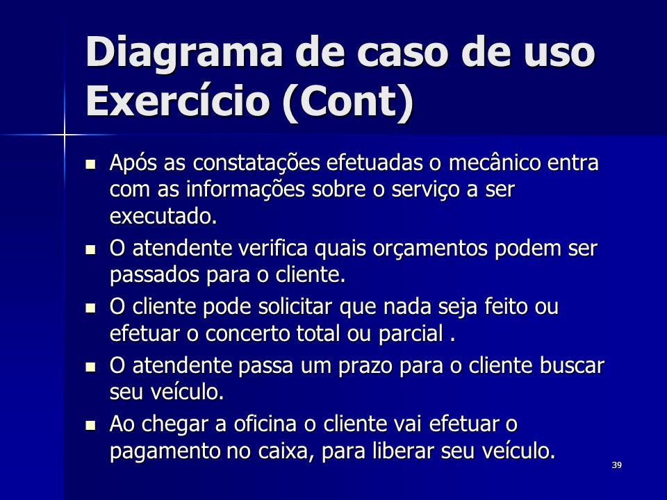 Diagrama de caso de uso Exercício (Cont) Após as constatações efetuadas o mecânico entra com as informações sobre o serviço a ser executado. Após as c