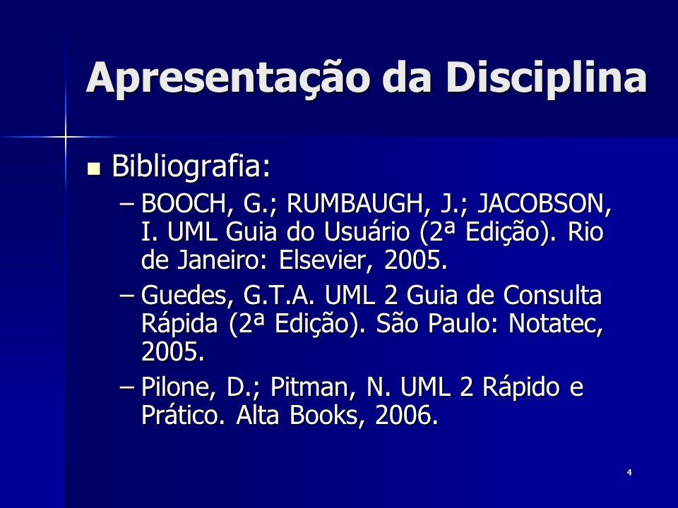 4 Apresentação da Disciplina Bibliografia: Bibliografia: –BOOCH, G.; RUMBAUGH, J.; JACOBSON, I. UML Guia do Usuário (2ª Edição). Rio de Janeiro: Elsev