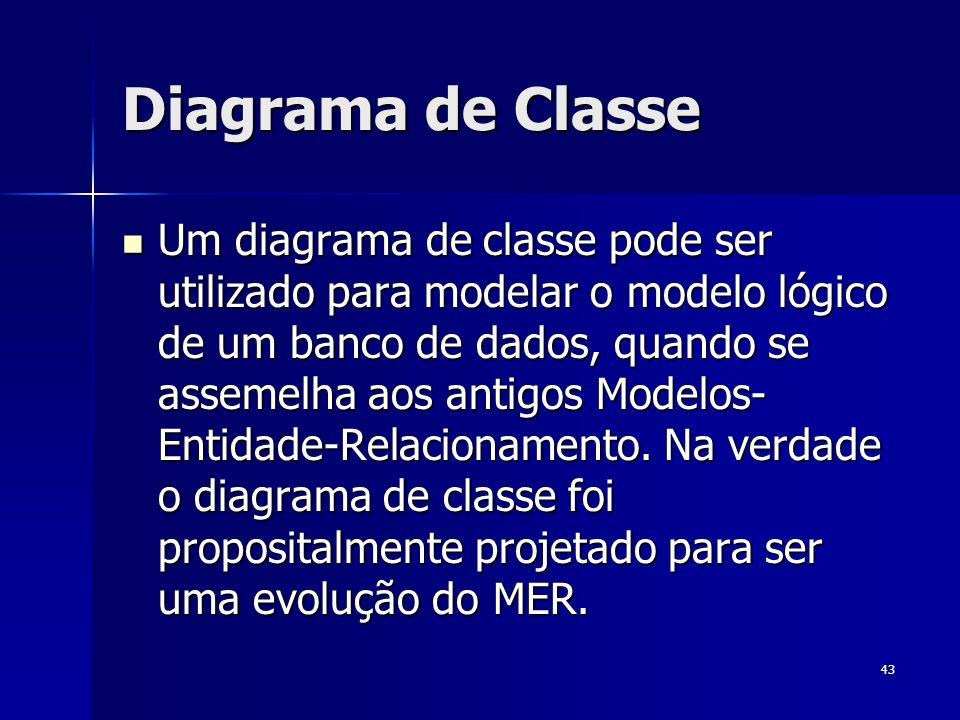 43 Diagrama de Classe Um diagrama de classe pode ser utilizado para modelar o modelo lógico de um banco de dados, quando se assemelha aos antigos Mode