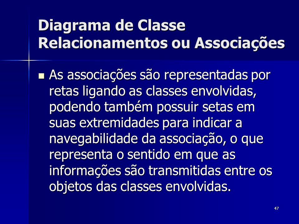 47 Diagrama de Classe Relacionamentos ou Associações As associações são representadas por retas ligando as classes envolvidas, podendo também possuir