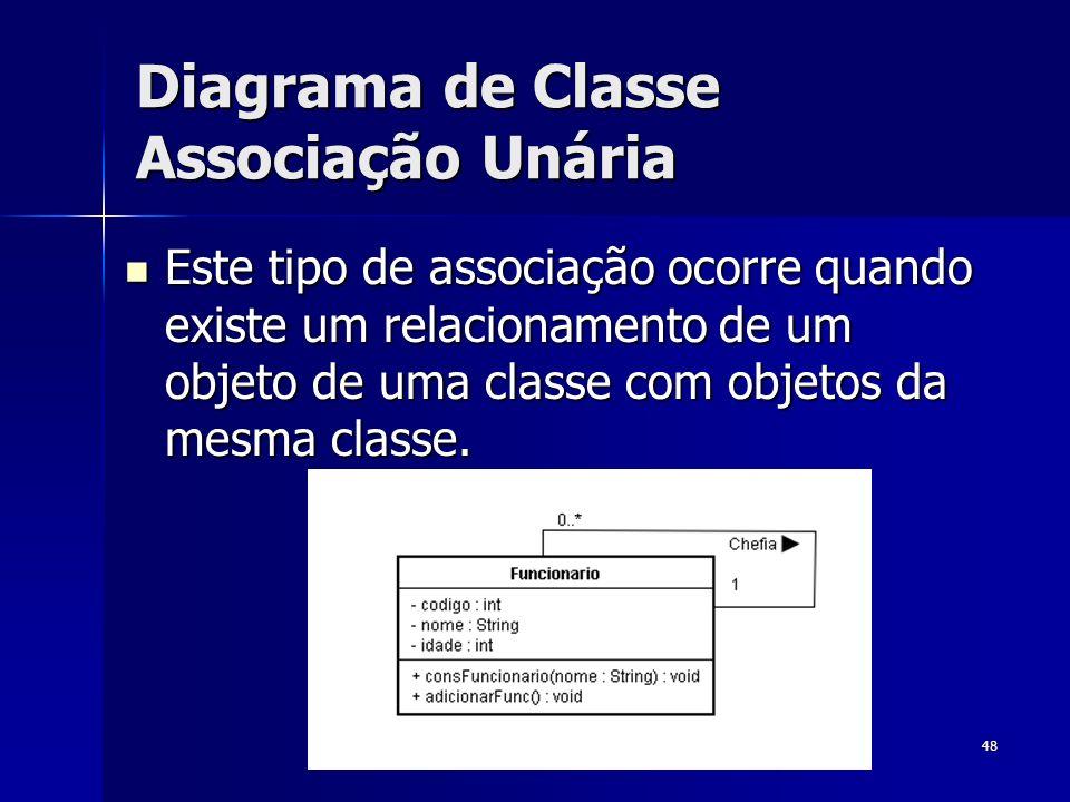 48 Diagrama de Classe Associação Unária Este tipo de associação ocorre quando existe um relacionamento de um objeto de uma classe com objetos da mesma