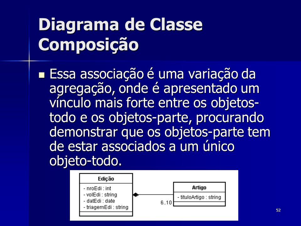 52 Diagrama de Classe Composição Essa associação é uma variação da agregação, onde é apresentado um vínculo mais forte entre os objetos- todo e os obj