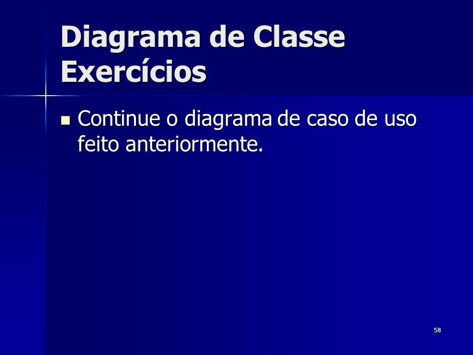 58 Diagrama de Classe Exercícios Continue o diagrama de caso de uso feito anteriormente. Continue o diagrama de caso de uso feito anteriormente.