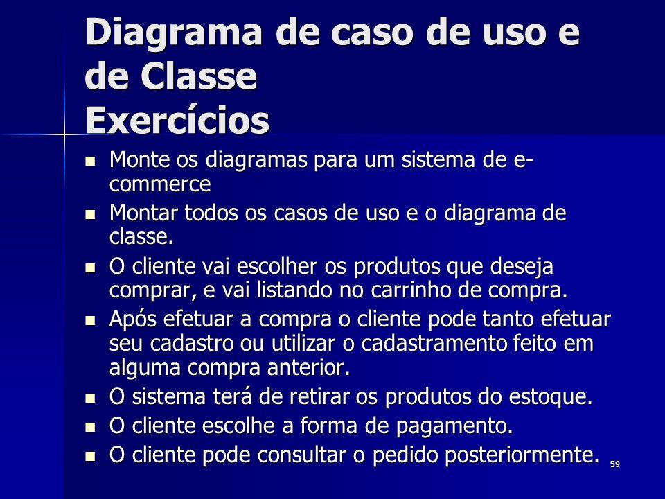 59 Diagrama de caso de uso e de Classe Exercícios Monte os diagramas para um sistema de e- commerce Monte os diagramas para um sistema de e- commerce