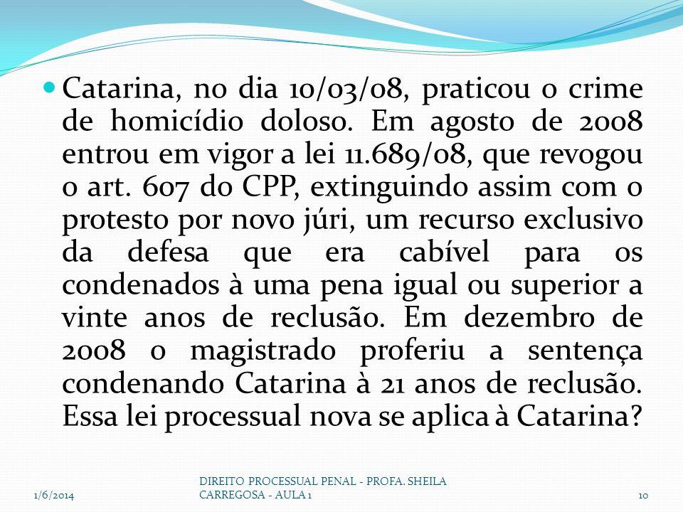 Catarina, no dia 10/03/08, praticou o crime de homicídio doloso. Em agosto de 2008 entrou em vigor a lei 11.689/08, que revogou o art. 607 do CPP, ext