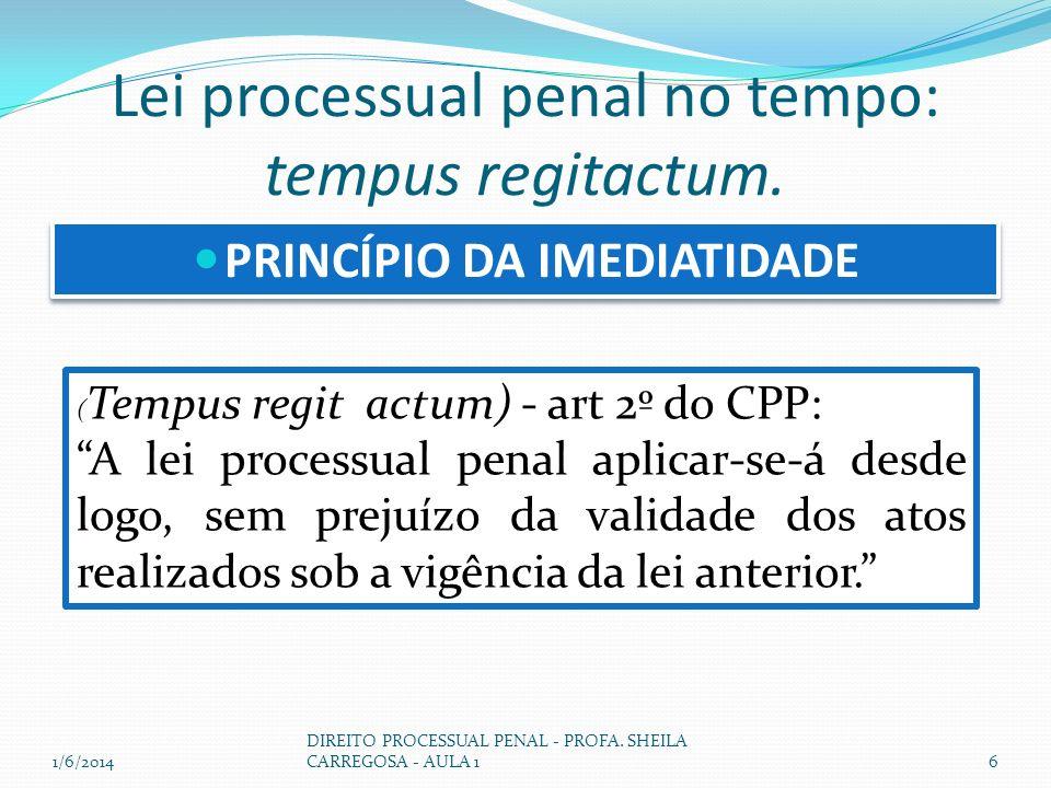 Lei processual penal no tempo: tempus regitactum. PRINCÍPIO DA IMEDIATIDADE ( Tempus regit actum) - art 2º do CPP: A lei processual penal aplicar-se-á