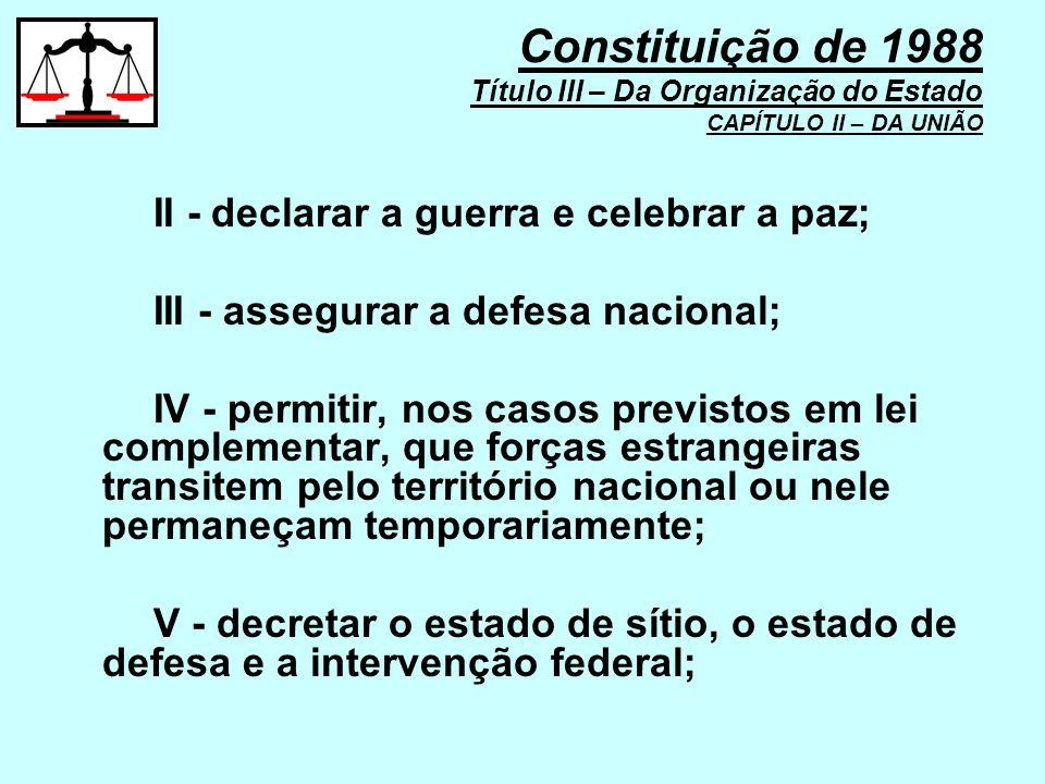 II - declarar a guerra e celebrar a paz; III - assegurar a defesa nacional; IV - permitir, nos casos previstos em lei complementar, que forças estrang