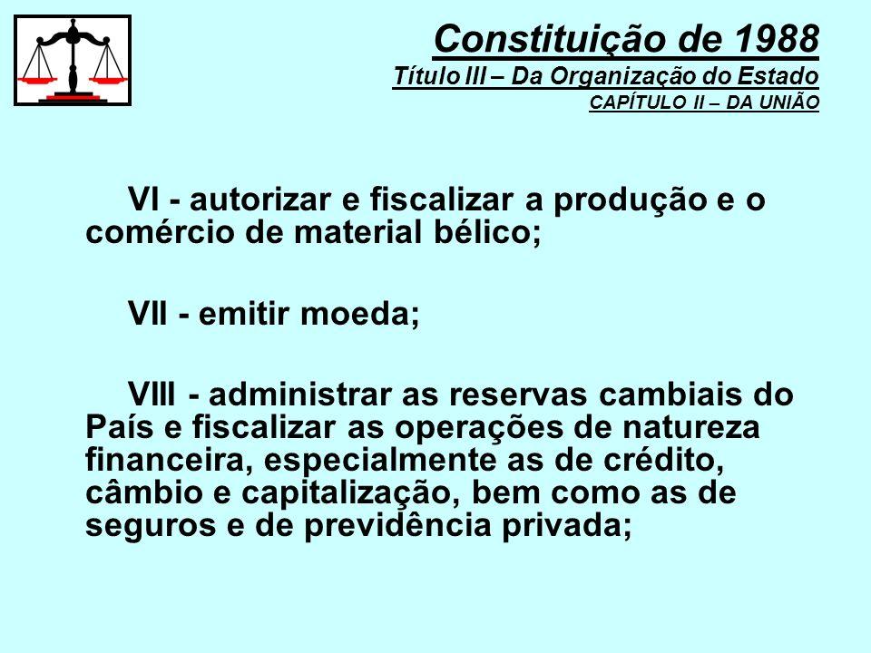 VI - autorizar e fiscalizar a produção e o comércio de material bélico; VII - emitir moeda; VIII - administrar as reservas cambiais do País e fiscaliz