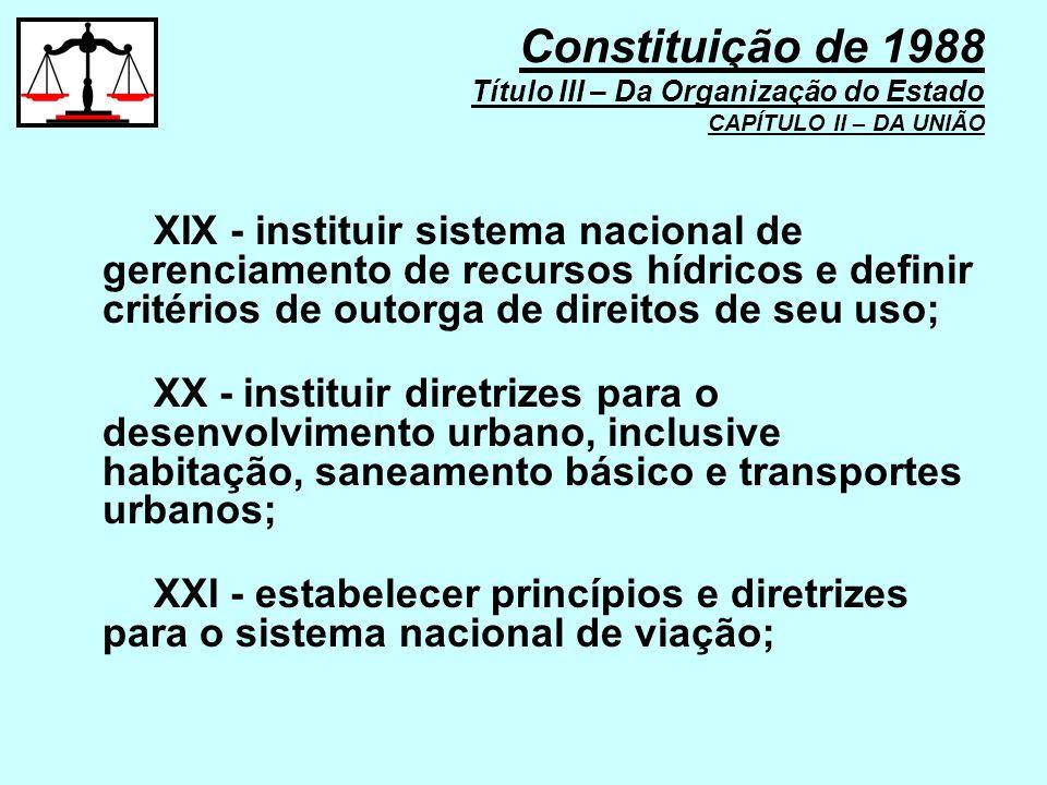 XIX - instituir sistema nacional de gerenciamento de recursos hídricos e definir critérios de outorga de direitos de seu uso; XX - instituir diretrize