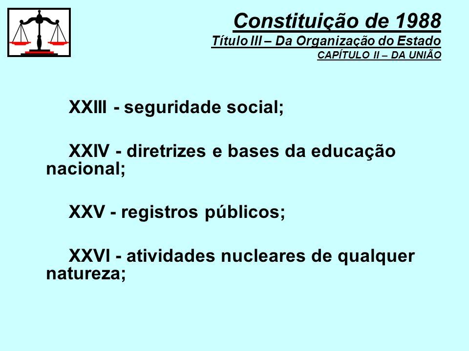 XXIII - seguridade social; XXIV - diretrizes e bases da educação nacional; XXV - registros públicos; XXVI - atividades nucleares de qualquer natureza;