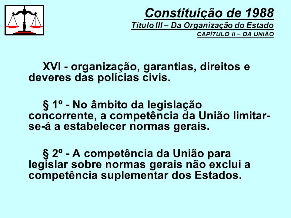 XVI - organização, garantias, direitos e deveres das polícias civis. § 1º - No âmbito da legislação concorrente, a competência da União limitar- se-á