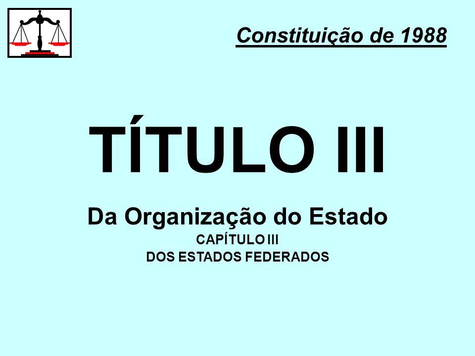 TÍTULO III Constituição de 1988 Da Organização do Estado CAPÍTULO III DOS ESTADOS FEDERADOS