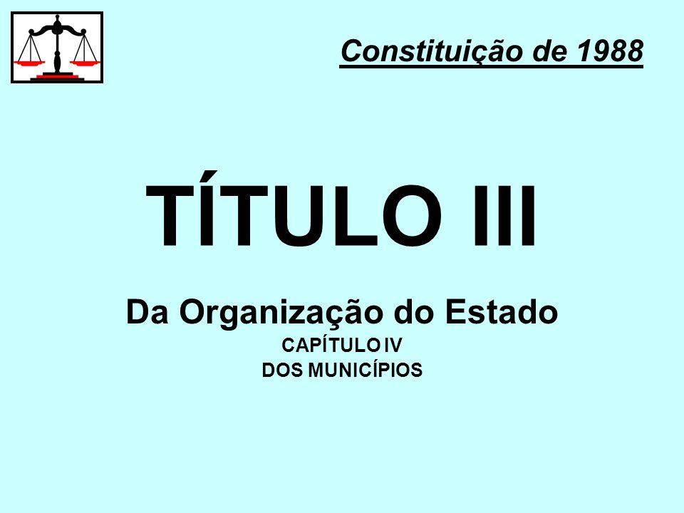 TÍTULO III Constituição de 1988 Da Organização do Estado CAPÍTULO IV DOS MUNICÍPIOS