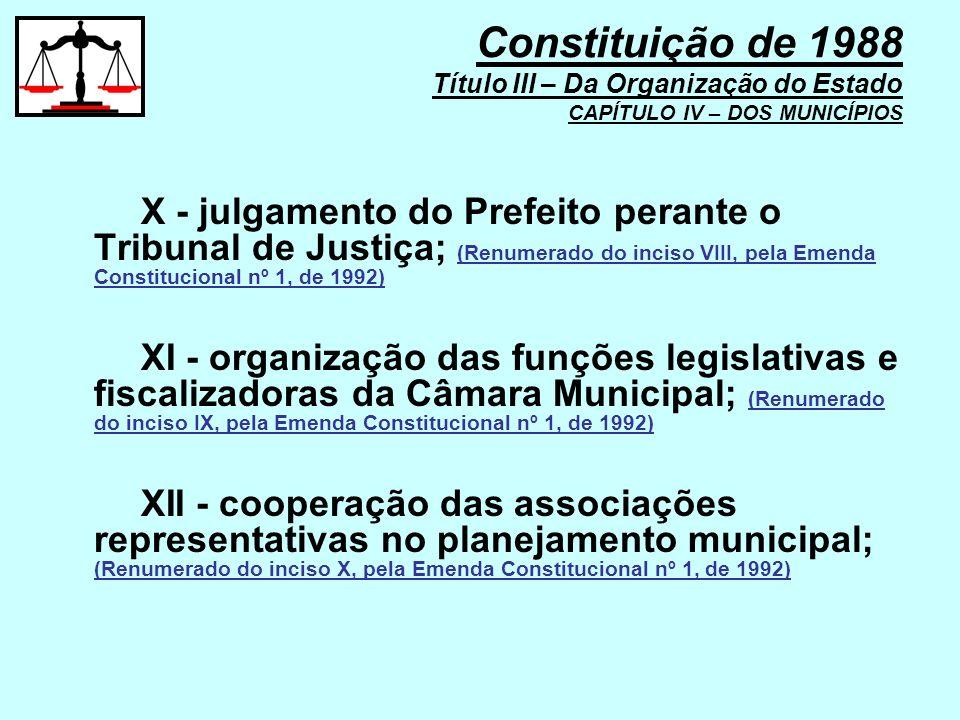 X - julgamento do Prefeito perante o Tribunal de Justiça; (Renumerado do inciso VIII, pela Emenda Constitucional nº 1, de 1992) XI - organização das f