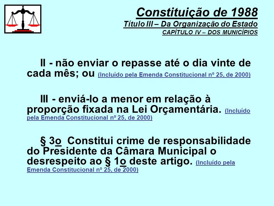 II - não enviar o repasse até o dia vinte de cada mês; ou (Incluído pela Emenda Constitucional nº 25, de 2000) III - enviá-lo a menor em relação à pro
