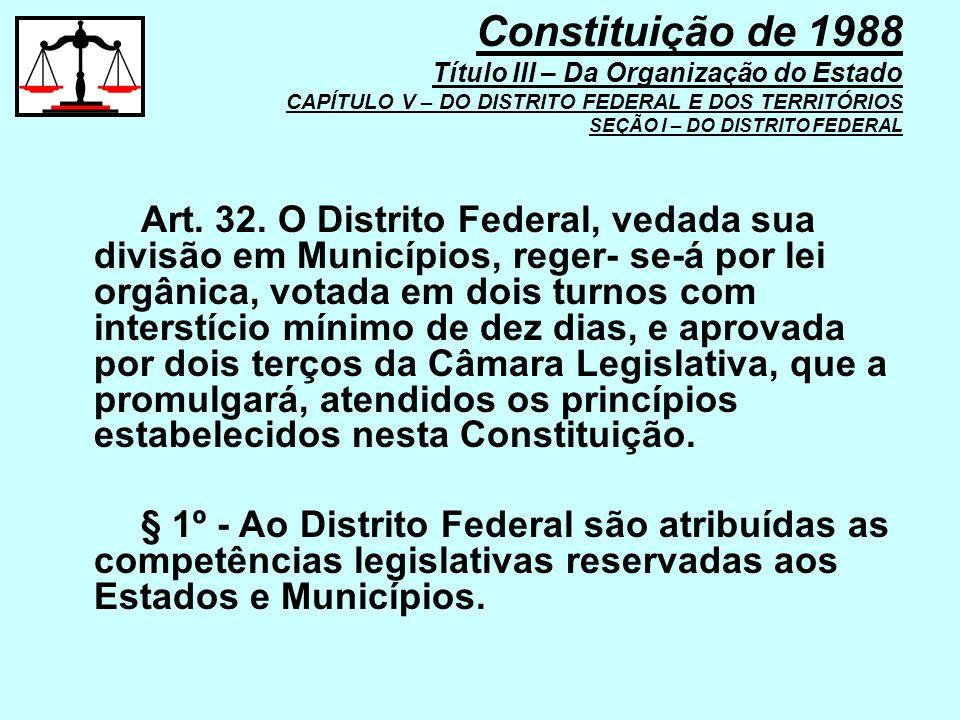 Art. 32. O Distrito Federal, vedada sua divisão em Municípios, reger- se-á por lei orgânica, votada em dois turnos com interstício mínimo de dez dias,