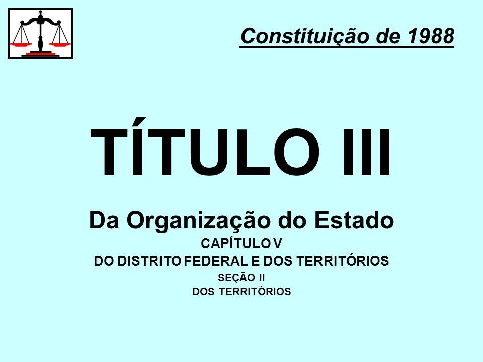 TÍTULO III Constituição de 1988 Da Organização do Estado CAPÍTULO V DO DISTRITO FEDERAL E DOS TERRITÓRIOS SEÇÃO II DOS TERRITÓRIOS
