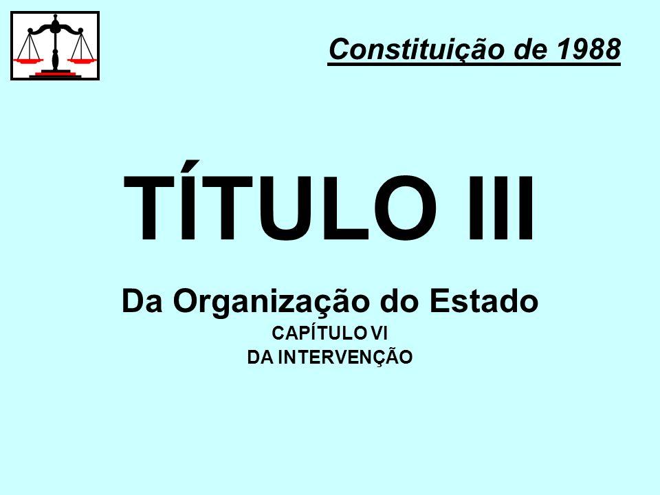 TÍTULO III Constituição de 1988 Da Organização do Estado CAPÍTULO VI DA INTERVENÇÃO