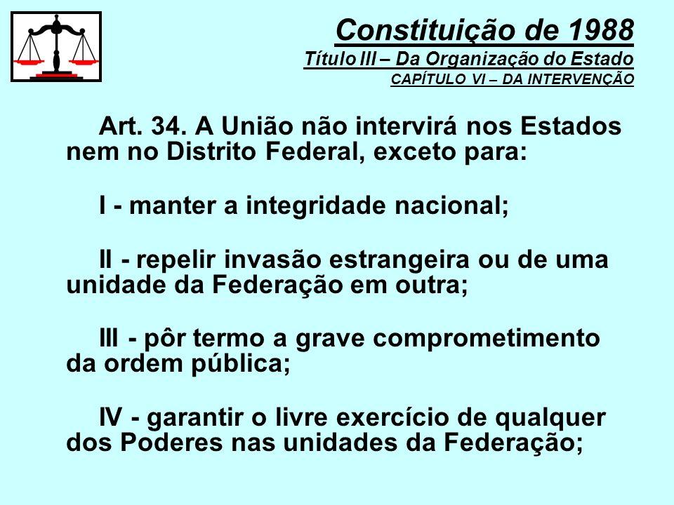 Art. 34. A União não intervirá nos Estados nem no Distrito Federal, exceto para: I - manter a integridade nacional; II - repelir invasão estrangeira o