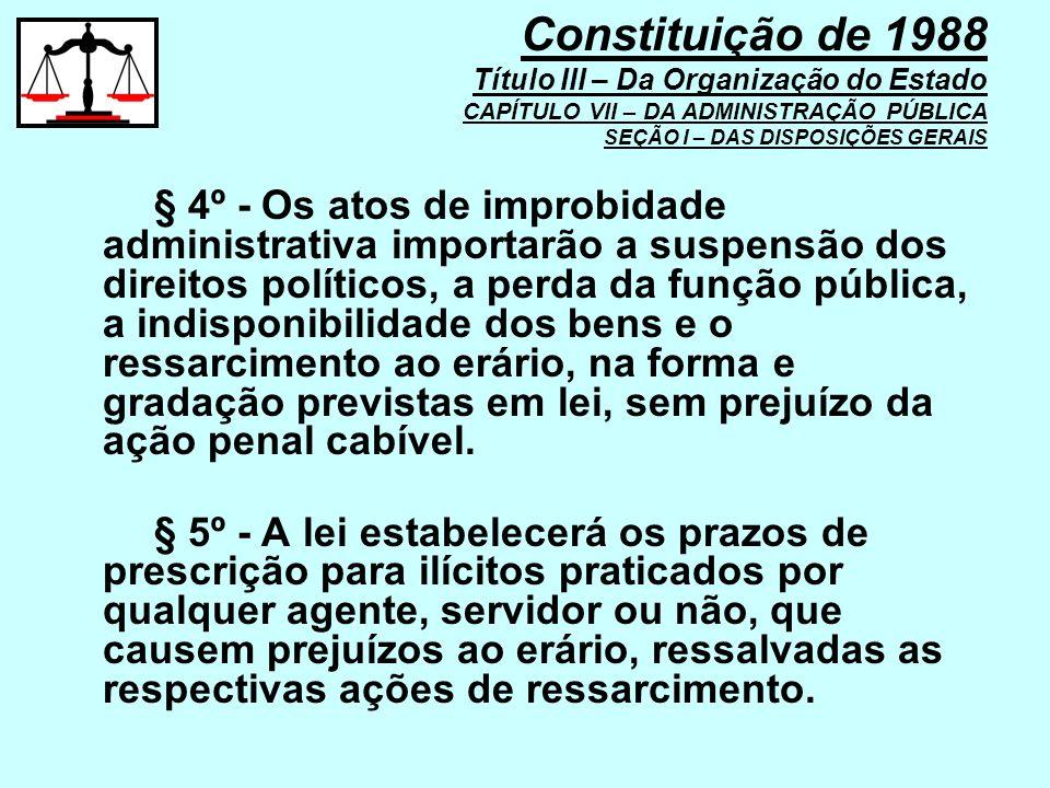 § 4º - Os atos de improbidade administrativa importarão a suspensão dos direitos políticos, a perda da função pública, a indisponibilidade dos bens e