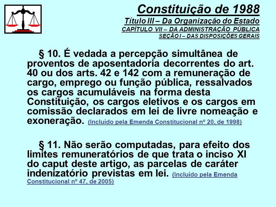 § 10. É vedada a percepção simultânea de proventos de aposentadoria decorrentes do art. 40 ou dos arts. 42 e 142 com a remuneração de cargo, emprego o