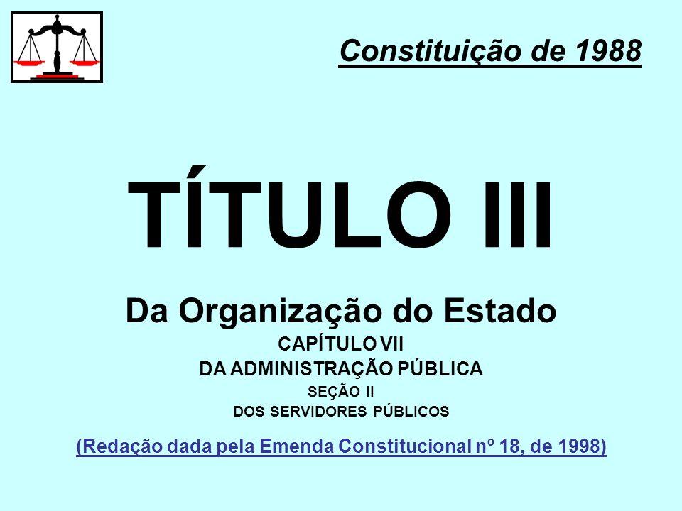 TÍTULO III Constituição de 1988 Da Organização do Estado CAPÍTULO VII DA ADMINISTRAÇÃO PÚBLICA SEÇÃO II DOS SERVIDORES PÚBLICOS (Redação dada pela Eme