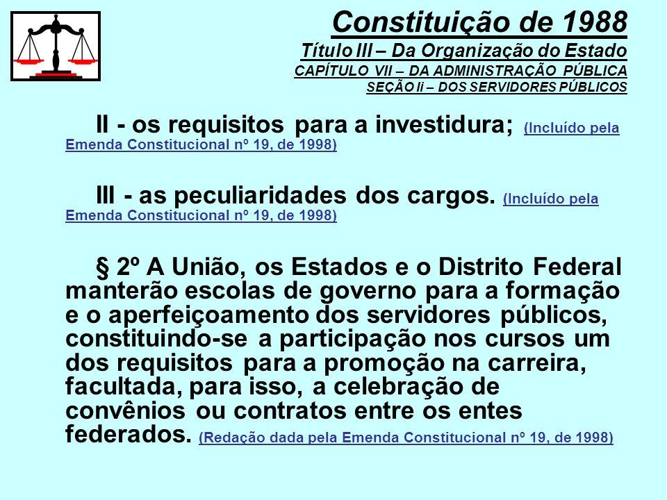 II - os requisitos para a investidura; (Incluído pela Emenda Constitucional nº 19, de 1998) III - as peculiaridades dos cargos. (Incluído pela Emenda