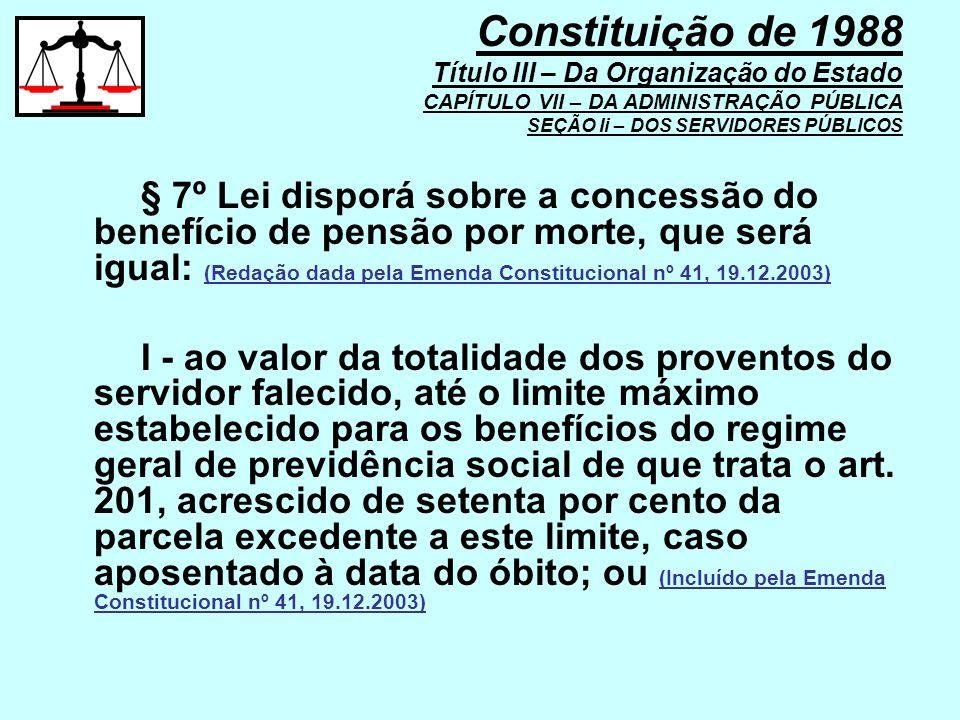 § 7º Lei disporá sobre a concessão do benefício de pensão por morte, que será igual: (Redação dada pela Emenda Constitucional nº 41, 19.12.2003) I - a