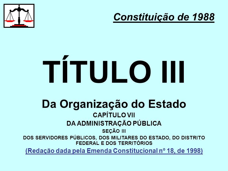 TÍTULO III Constituição de 1988 Da Organização do Estado CAPÍTULO VII DA ADMINISTRAÇÃO PÚBLICA SEÇÃO III DOS SERVIDORES PÚBLICOS, DOS MILITARES DO EST