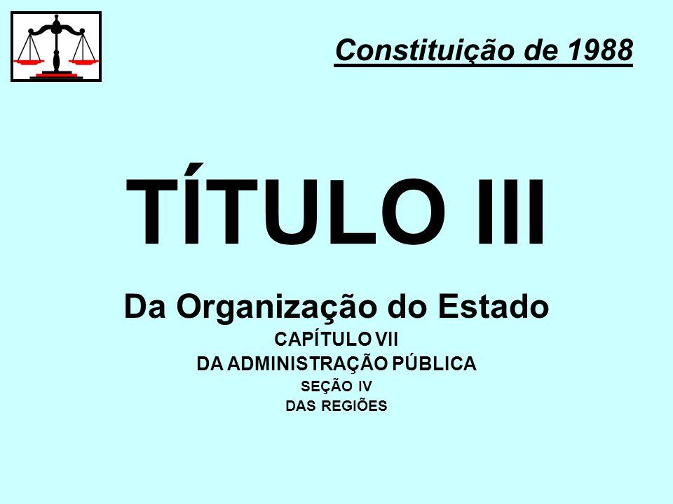 TÍTULO III Constituição de 1988 Da Organização do Estado CAPÍTULO VII DA ADMINISTRAÇÃO PÚBLICA SEÇÃO IV DAS REGIÕES