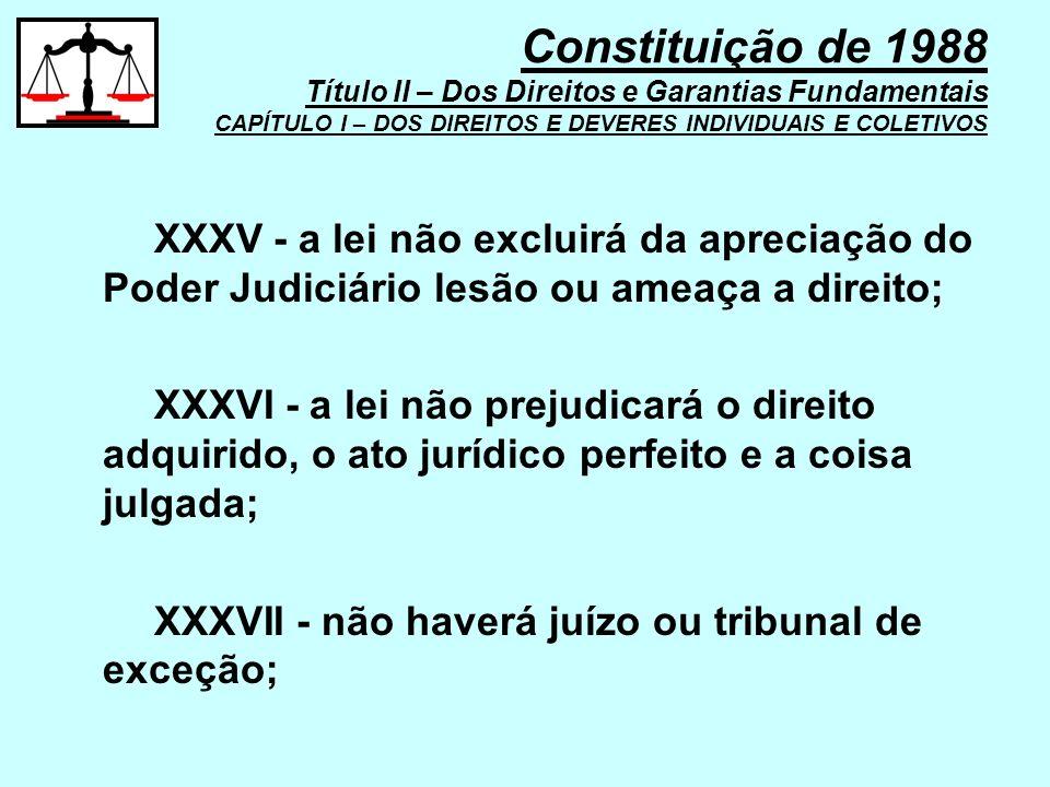 XXXV - a lei não excluirá da apreciação do Poder Judiciário lesão ou ameaça a direito; XXXVI - a lei não prejudicará o direito adquirido, o ato jurídi