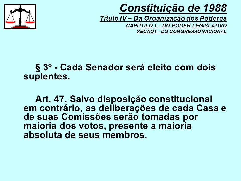 § 3º - Cada Senador será eleito com dois suplentes. Art. 47. Salvo disposição constitucional em contrário, as deliberações de cada Casa e de suas Comi