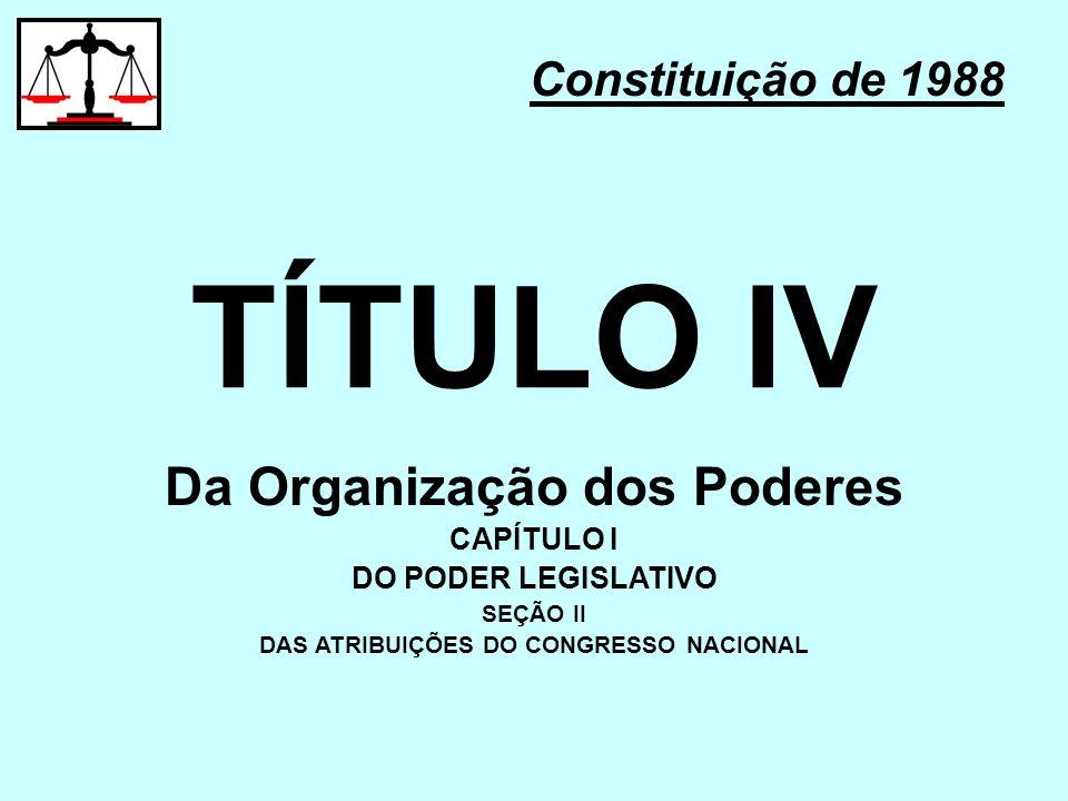 TÍTULO IV Constituição de 1988 Da Organização dos Poderes CAPÍTULO I DO PODER LEGISLATIVO SEÇÃO II DAS ATRIBUIÇÕES DO CONGRESSO NACIONAL
