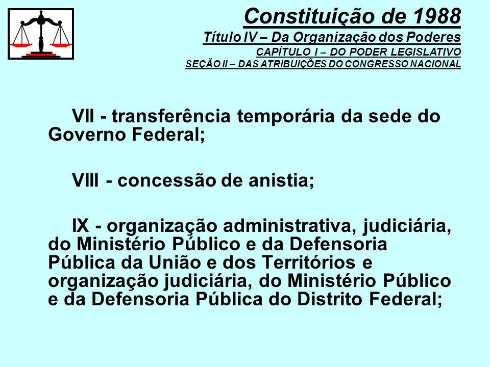 VII - transferência temporária da sede do Governo Federal; VIII - concessão de anistia; IX - organização administrativa, judiciária, do Ministério Púb