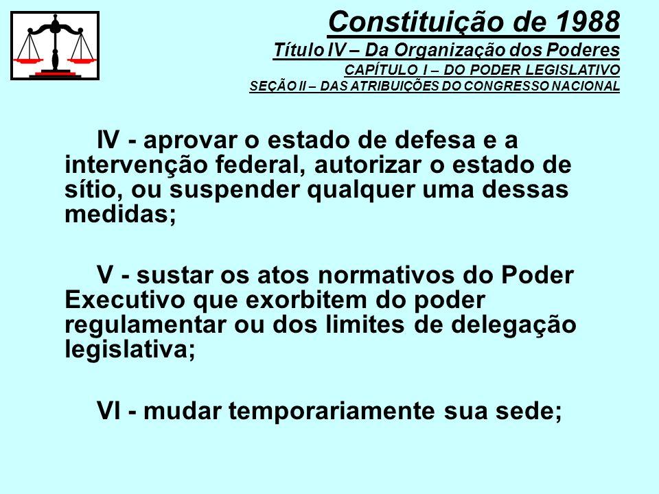IV - aprovar o estado de defesa e a intervenção federal, autorizar o estado de sítio, ou suspender qualquer uma dessas medidas; V - sustar os atos nor