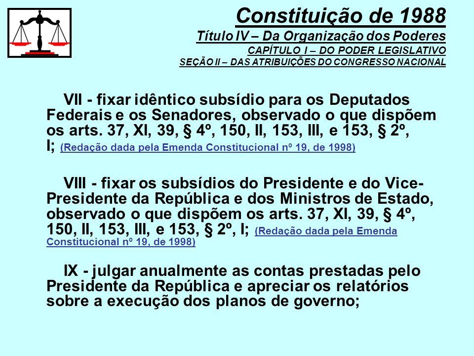 VII - fixar idêntico subsídio para os Deputados Federais e os Senadores, observado o que dispõem os arts. 37, XI, 39, § 4º, 150, II, 153, III, e 153,