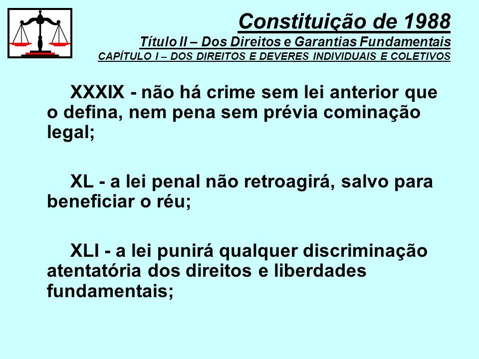 XXXIX - não há crime sem lei anterior que o defina, nem pena sem prévia cominação legal; XL - a lei penal não retroagirá, salvo para beneficiar o réu;