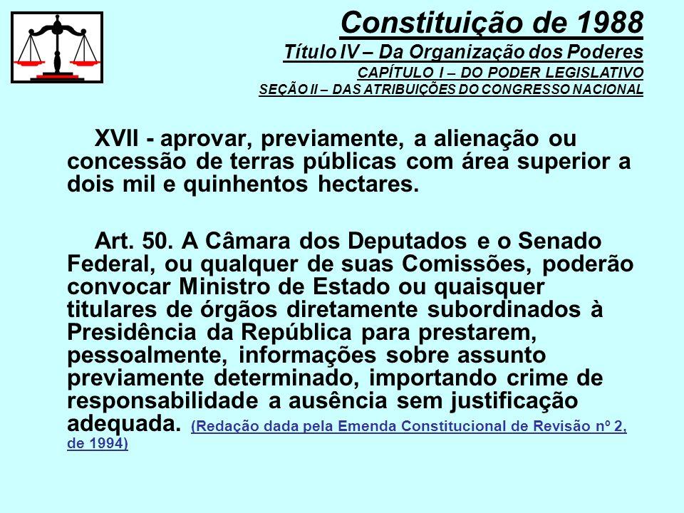 XVII - aprovar, previamente, a alienação ou concessão de terras públicas com área superior a dois mil e quinhentos hectares. Art. 50. A Câmara dos Dep