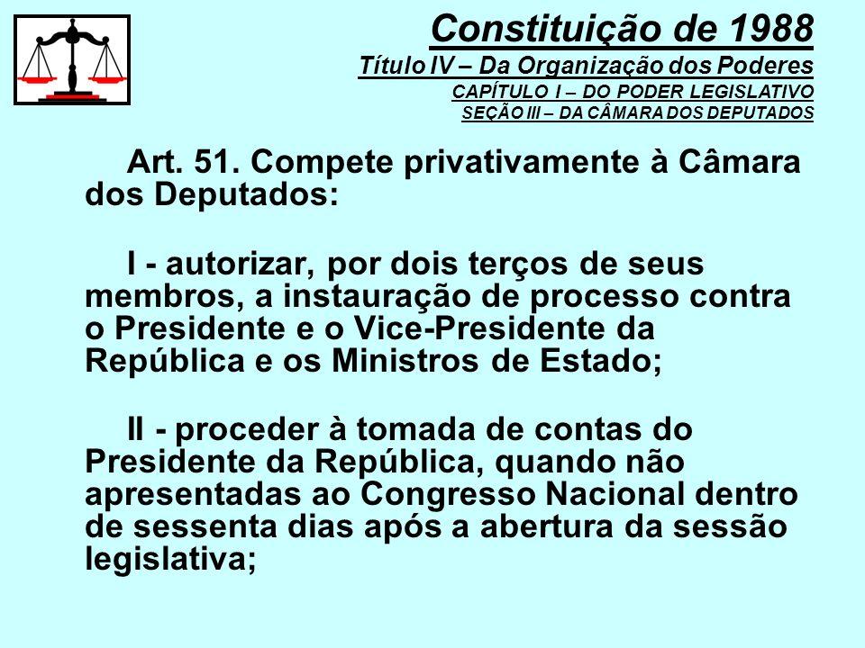 Art. 51. Compete privativamente à Câmara dos Deputados: I - autorizar, por dois terços de seus membros, a instauração de processo contra o Presidente