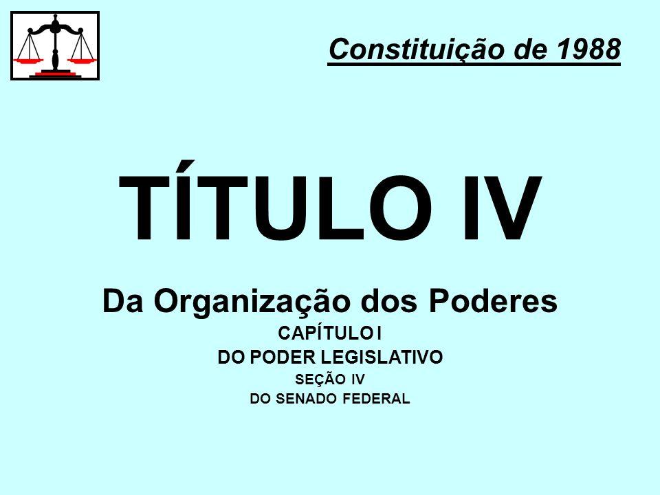 TÍTULO IV Constituição de 1988 Da Organização dos Poderes CAPÍTULO I DO PODER LEGISLATIVO SEÇÃO IV DO SENADO FEDERAL