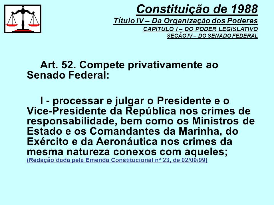 Art. 52. Compete privativamente ao Senado Federal: I - processar e julgar o Presidente e o Vice-Presidente da República nos crimes de responsabilidade