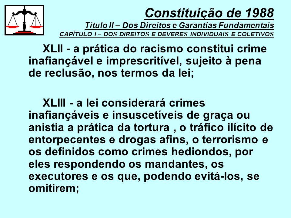 XLII - a prática do racismo constitui crime inafiançável e imprescritível, sujeito à pena de reclusão, nos termos da lei; XLIII - a lei considerará cr