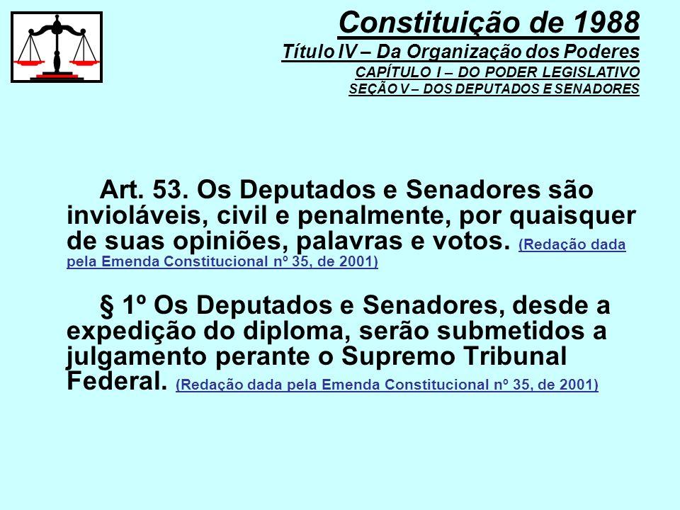 Art. 53. Os Deputados e Senadores são invioláveis, civil e penalmente, por quaisquer de suas opiniões, palavras e votos. (Redação dada pela Emenda Con