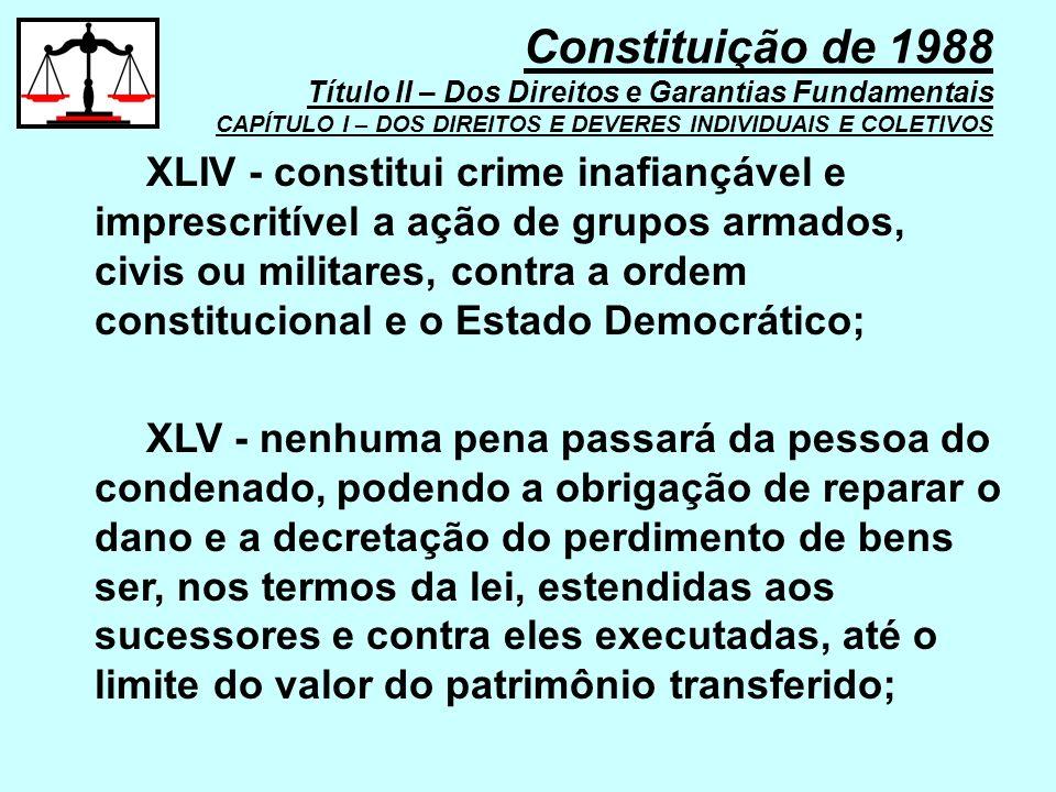 XLIV - constitui crime inafiançável e imprescritível a ação de grupos armados, civis ou militares, contra a ordem constitucional e o Estado Democrátic