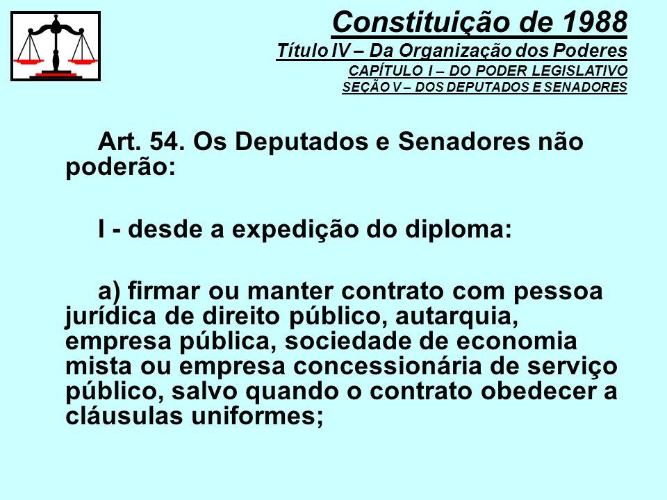 Art. 54. Os Deputados e Senadores não poderão: I - desde a expedição do diploma: a) firmar ou manter contrato com pessoa jurídica de direito público,